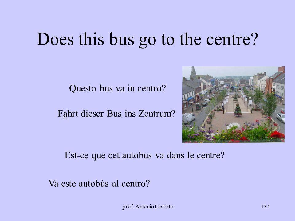 prof. Antonio Lasorte134 Does this bus go to the centre? Questo bus va in centro? Fahrt dieser Bus ins Zentrum? Est-ce que cet autobus va dans le cent