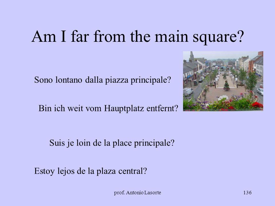 prof. Antonio Lasorte136 Am I far from the main square? Sono lontano dalla piazza principale? Bin ich weit vom Hauptplatz entfernt? Suis je loin de la