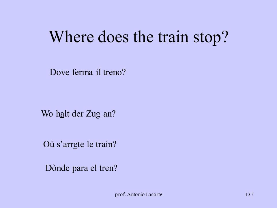 prof. Antonio Lasorte137 Where does the train stop? Dove ferma il treno? Wo halt der Zug an? Où sarrete le train? Dònde para el tren?