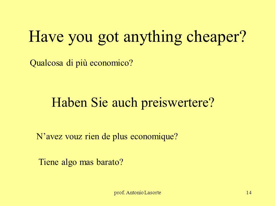 prof. Antonio Lasorte14 Have you got anything cheaper? Haben Sie auch preiswertere? Qualcosa di più economico? Navez vouz rien de plus economique? Tie