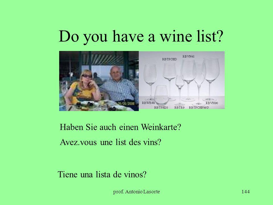 prof. Antonio Lasorte144 Do you have a wine list? Haben Sie auch einen Weinkarte? Avez.vous une list des vins? Tiene una lista de vinos?