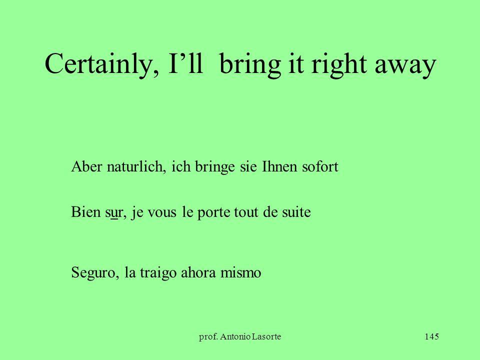 prof. Antonio Lasorte145 Certainly, Ill bring it right away Aber naturlich, ich bringe sie Ihnen sofort Bien sur, je vous le porte tout de suite Segur