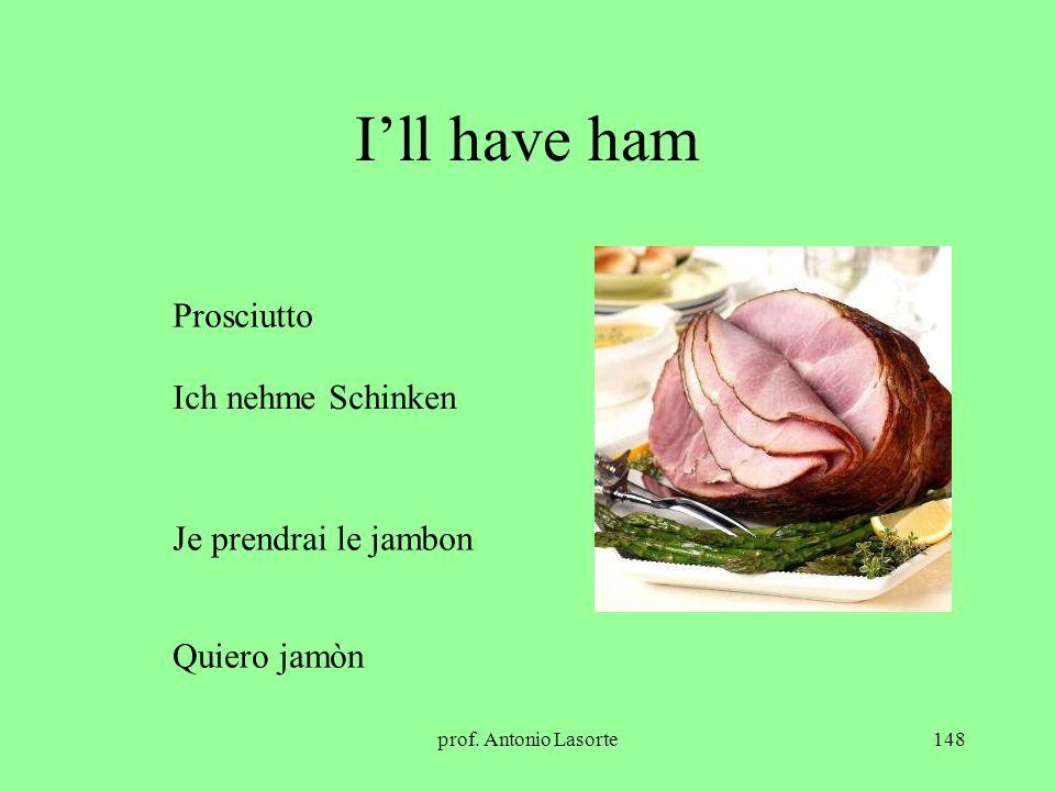 prof. Antonio Lasorte148 Ill have ham Ich nehme Schinken Je prendrai le jambon Prosciutto Quiero jamòn