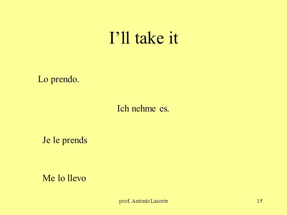 prof. Antonio Lasorte15 Ill take it Ich nehme es. Lo prendo. Je le prends Me lo llevo