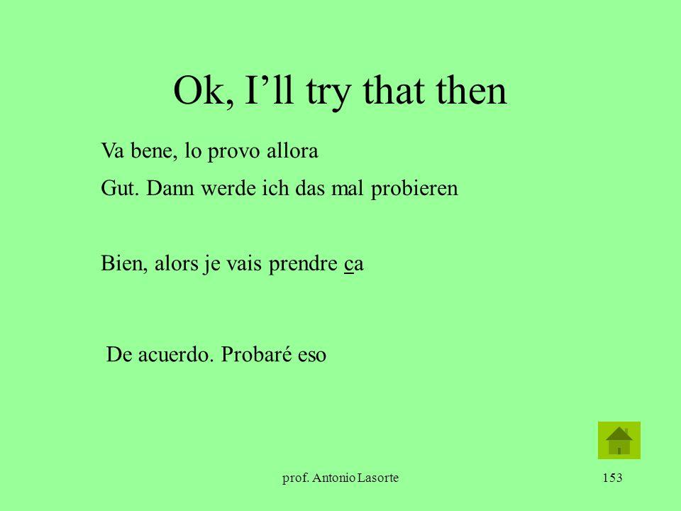 prof. Antonio Lasorte153 Ok, Ill try that then Gut. Dann werde ich das mal probieren Bien, alors je vais prendre ca De acuerdo. Probaré eso Va bene, l