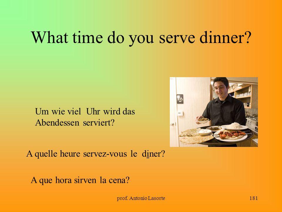 prof. Antonio Lasorte181 What time do you serve dinner? Um wie viel Uhr wird das Abendessen serviert? A quelle heure servez-vous le diner? A que hora