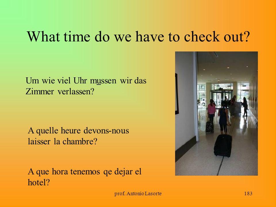 prof. Antonio Lasorte183 What time do we have to check out? Um wie viel Uhr mussen wir das Zimmer verlassen? A quelle heure devons-nous laisser la cha