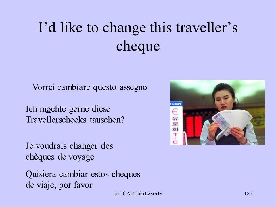 prof. Antonio Lasorte187 Id like to change this travellers cheque Vorrei cambiare questo assegno Ich mochte gerne diese Travellerschecks tauschen? Je