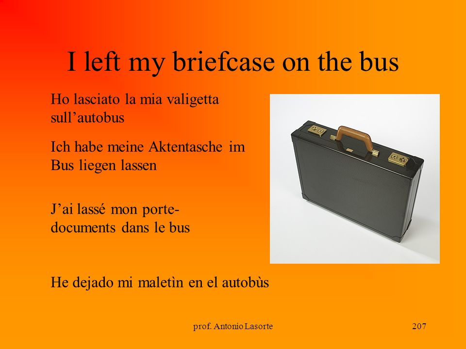 prof. Antonio Lasorte207 I left my briefcase on the bus Ho lasciato la mia valigetta sullautobus Ich habe meine Aktentasche im Bus liegen lassen Jai l