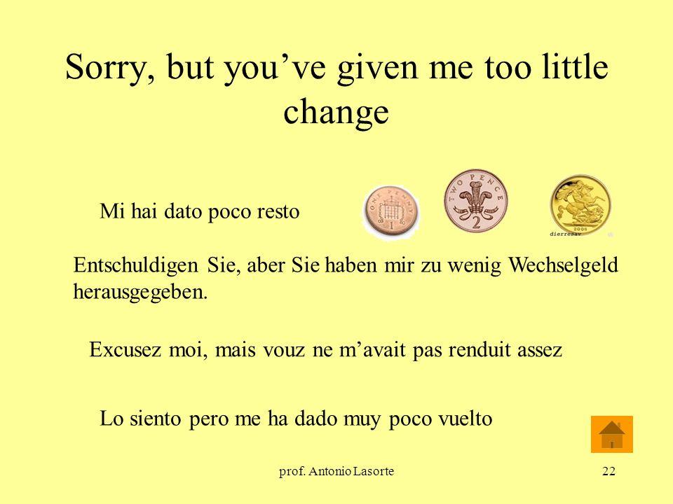 prof. Antonio Lasorte22 Sorry, but youve given me too little change Entschuldigen Sie, aber Sie haben mir zu wenig Wechselgeld herausgegeben. Mi hai d