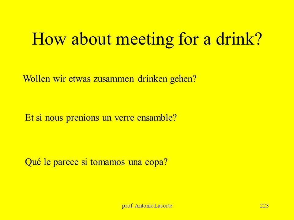 prof. Antonio Lasorte223 How about meeting for a drink? Et si nous prenions un verre ensamble? Wollen wir etwas zusammen drinken gehen? Qué le parece