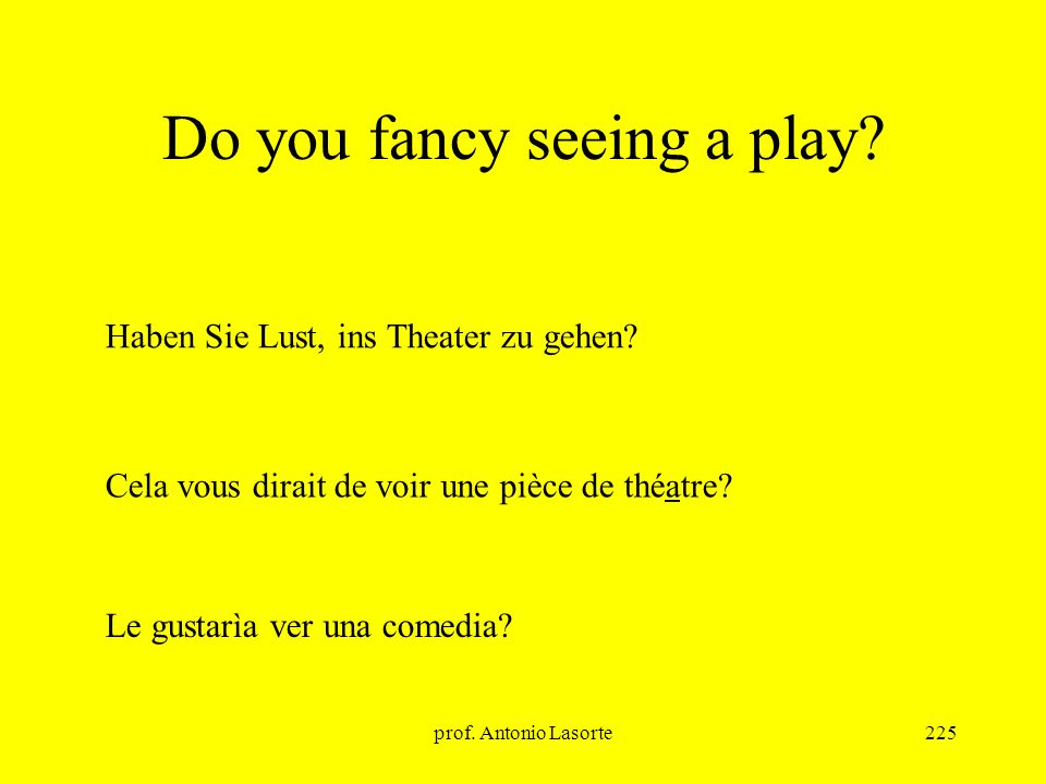 prof. Antonio Lasorte225 Do you fancy seeing a play? Cela vous dirait de voir une pièce de théatre? Haben Sie Lust, ins Theater zu gehen? Le gustarìa