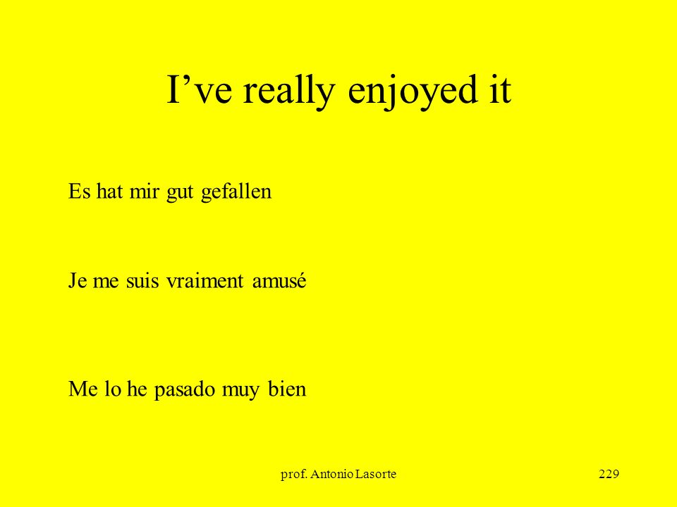 prof. Antonio Lasorte229 Ive really enjoyed it Es hat mir gut gefallen Me lo he pasado muy bien Je me suis vraiment amusé