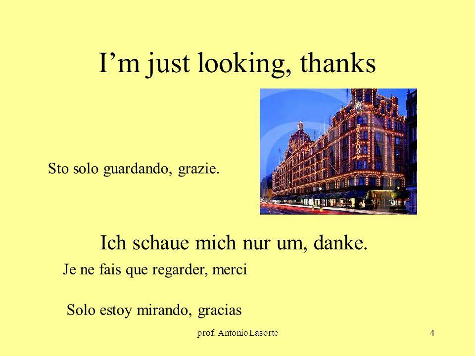 prof. Antonio Lasorte4 Im just looking, thanks Ich schaue mich nur um, danke. Sto solo guardando, grazie. Je ne fais que regarder, merci Solo estoy mi