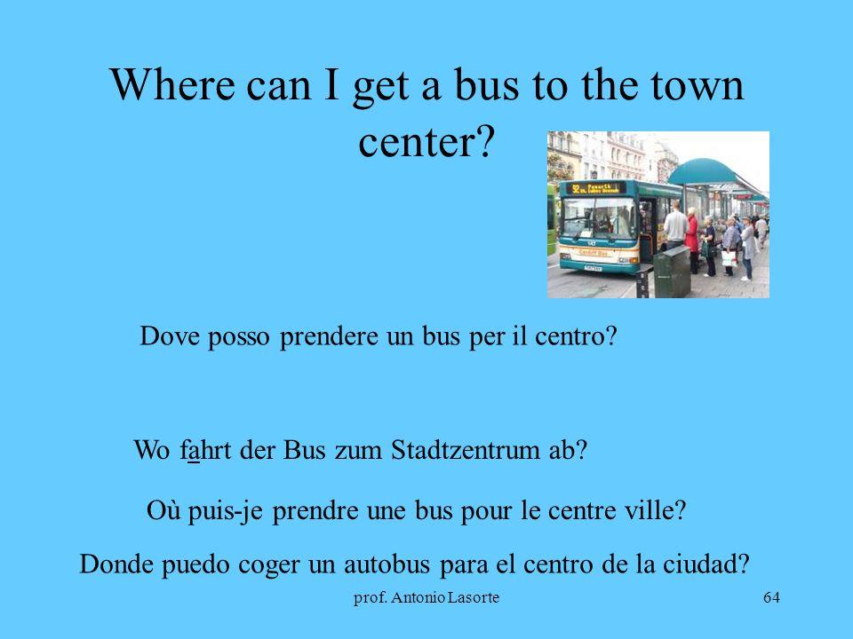 prof. Antonio Lasorte64 Where can I get a bus to the town center? Dove posso prendere un bus per il centro? Wo fahrt der Bus zum Stadtzentrum ab? Où p