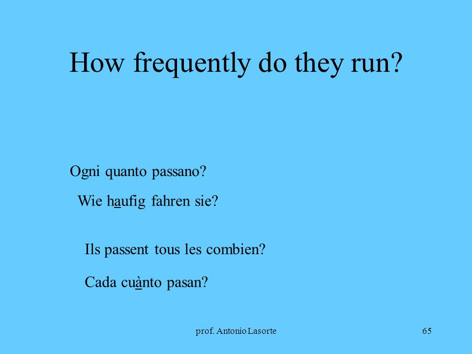 prof. Antonio Lasorte65 How frequently do they run? Ogni quanto passano? Wie haufig fahren sie? Ils passent tous les combien? Cada cuànto pasan?