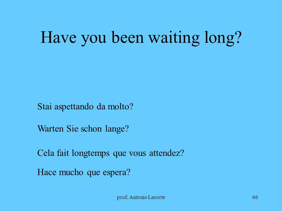 prof. Antonio Lasorte66 Have you been waiting long? Stai aspettando da molto? Warten Sie schon lange? Cela fait longtemps que vous attendez? Hace much