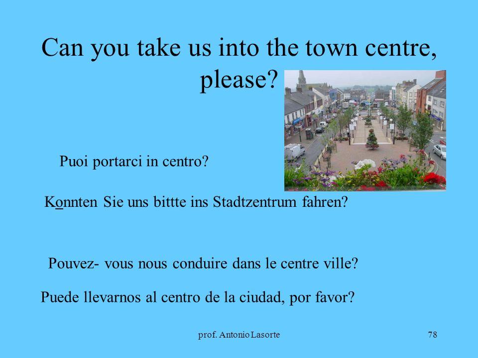 prof. Antonio Lasorte78 Can you take us into the town centre, please? Puoi portarci in centro? Konnten Sie uns bittte ins Stadtzentrum fahren? Pouvez-