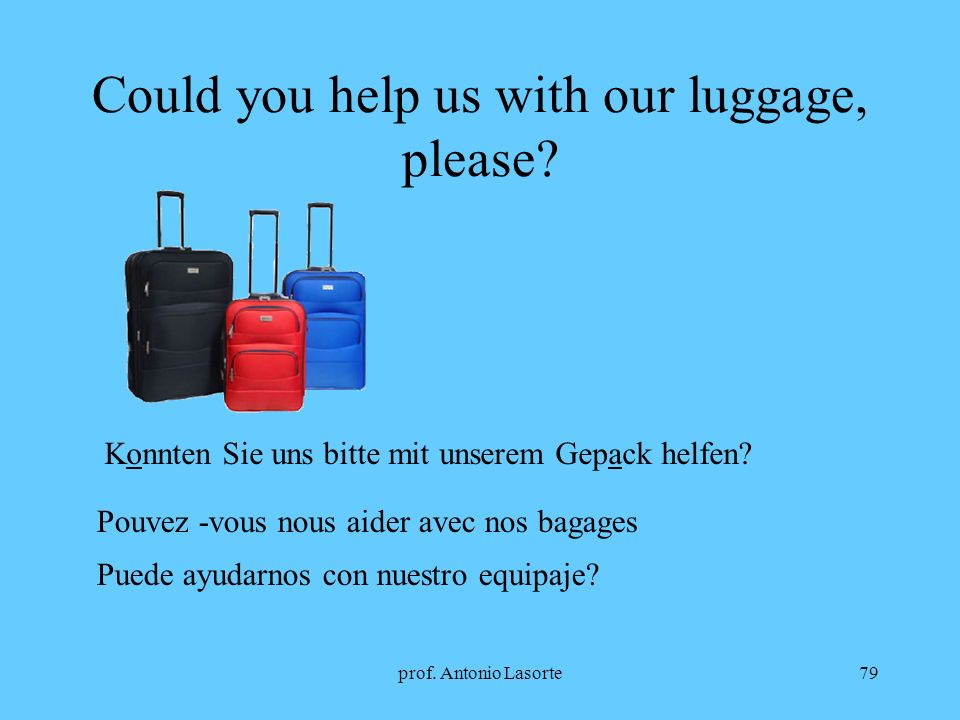 prof. Antonio Lasorte79 Could you help us with our luggage, please? Konnten Sie uns bitte mit unserem Gepack helfen? Pouvez -vous nous aider avec nos