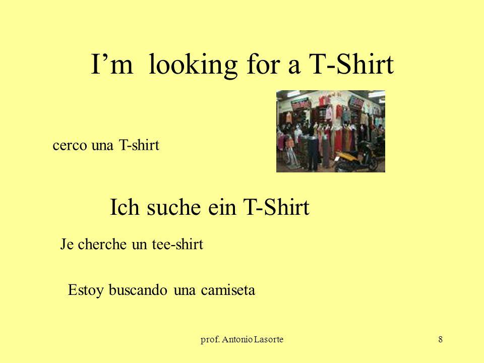 prof. Antonio Lasorte8 Im looking for a T-Shirt Ich suche ein T-Shirt cerco una T-shirt Je cherche un tee-shirt Estoy buscando una camiseta