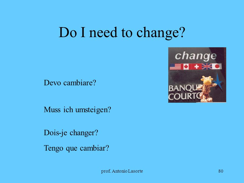 prof. Antonio Lasorte80 Do I need to change? Devo cambiare? Muss ich umsteigen? Dois-je changer? Tengo que cambiar?