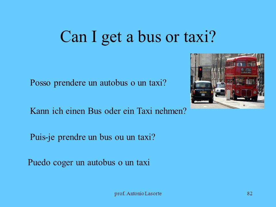 prof. Antonio Lasorte82 Can I get a bus or taxi? Posso prendere un autobus o un taxi? Kann ich einen Bus oder ein Taxi nehmen? Puis-je prendre un bus