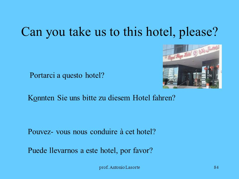 prof. Antonio Lasorte84 Can you take us to this hotel, please? Portarci a questo hotel? Konnten Sie uns bitte zu diesem Hotel fahren? Pouvez- vous nou