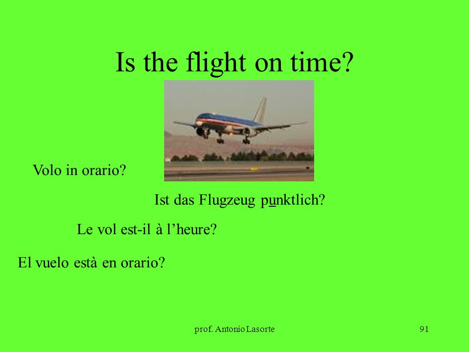 prof. Antonio Lasorte91 Is the flight on time? Volo in orario? Ist das Flugzeug punktlich? Le vol est-il à lheure? El vuelo està en orario?