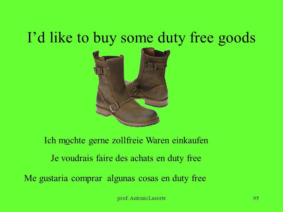 prof. Antonio Lasorte95 Id like to buy some duty free goods Ich mochte gerne zollfreie Waren einkaufen Je voudrais faire des achats en duty free Me gu