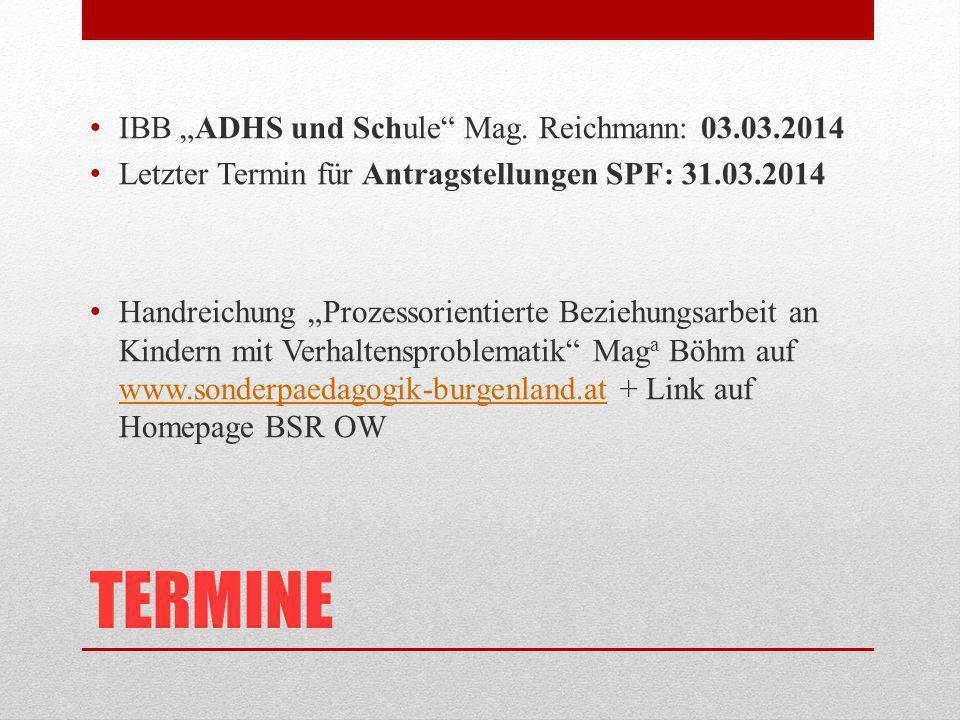TERMINE IBB ADHS und Schule Mag. Reichmann: 03.03.2014 Letzter Termin für Antragstellungen SPF: 31.03.2014 Handreichung Prozessorientierte Beziehungsa
