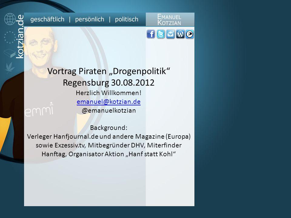 Vortrag Piraten Drogenpolitik Regensburg 30.08.2012 Herzlich Willkommen! emanuel@kotzian.de @emanuelkotzian Background: Verleger Hanfjournal.de und an