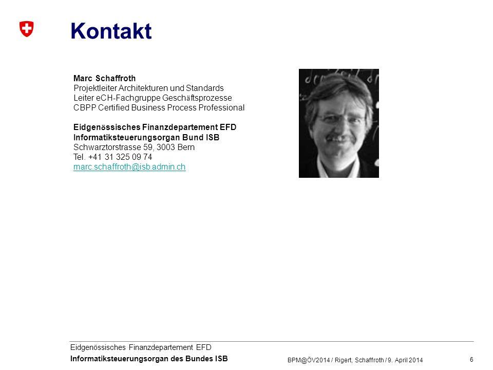 6 Eidgenössisches Finanzdepartement EFD Informatiksteuerungsorgan des Bundes ISB Kontakt BPM@ÖV2014 / Rigert, Schaffroth / 9. April 2014 Marc Schaffro