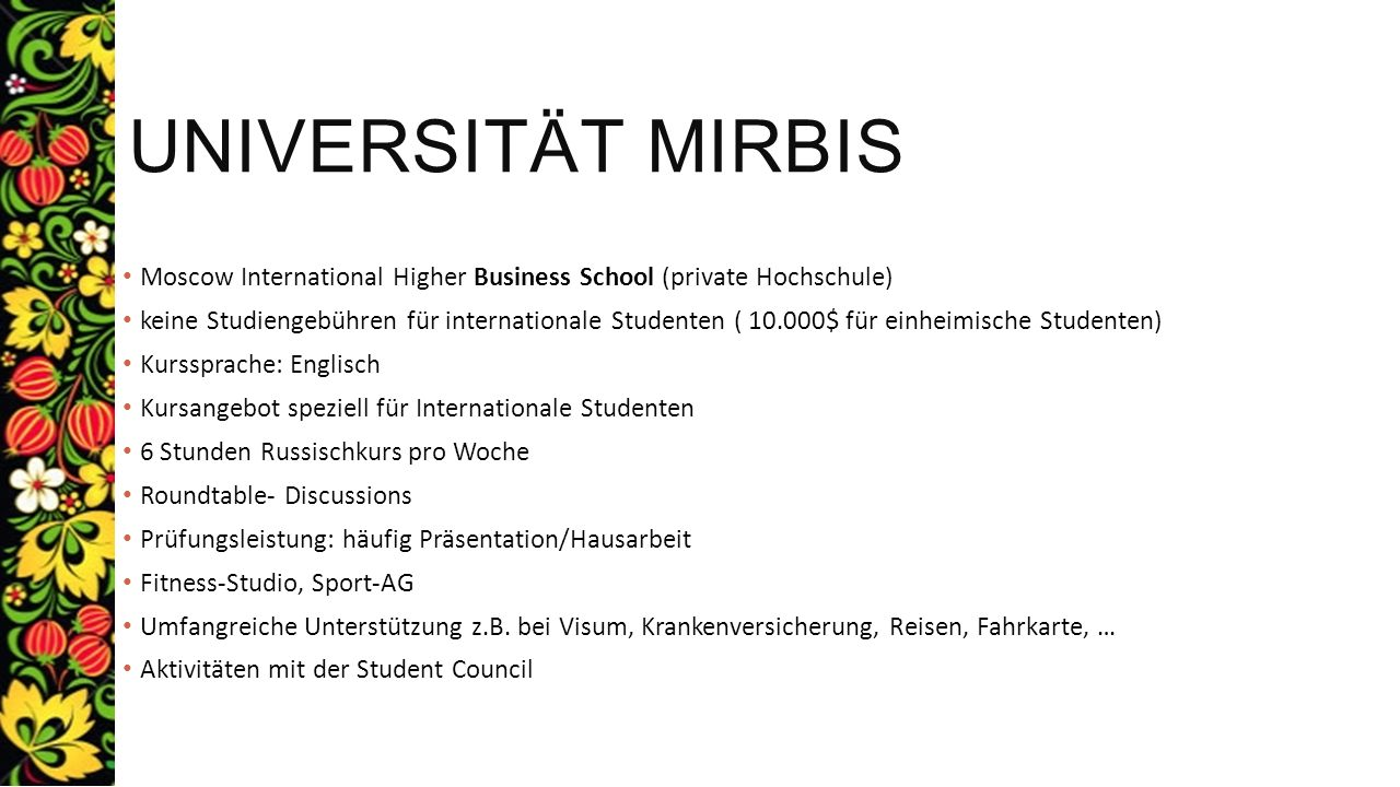 UNIVERSITÄT MIRBIS – KURSPLAN International Marketing Strategic Management Transitional Economies under Globalisation International Corporate Finance International Business European Law IT in Business Insurance in International Trade Operations International Financial Management International Economic Relations Development of Hospitality and Tourism - focused on Russia Business English/Case – studies Teilnahme an Masterkursen möglich