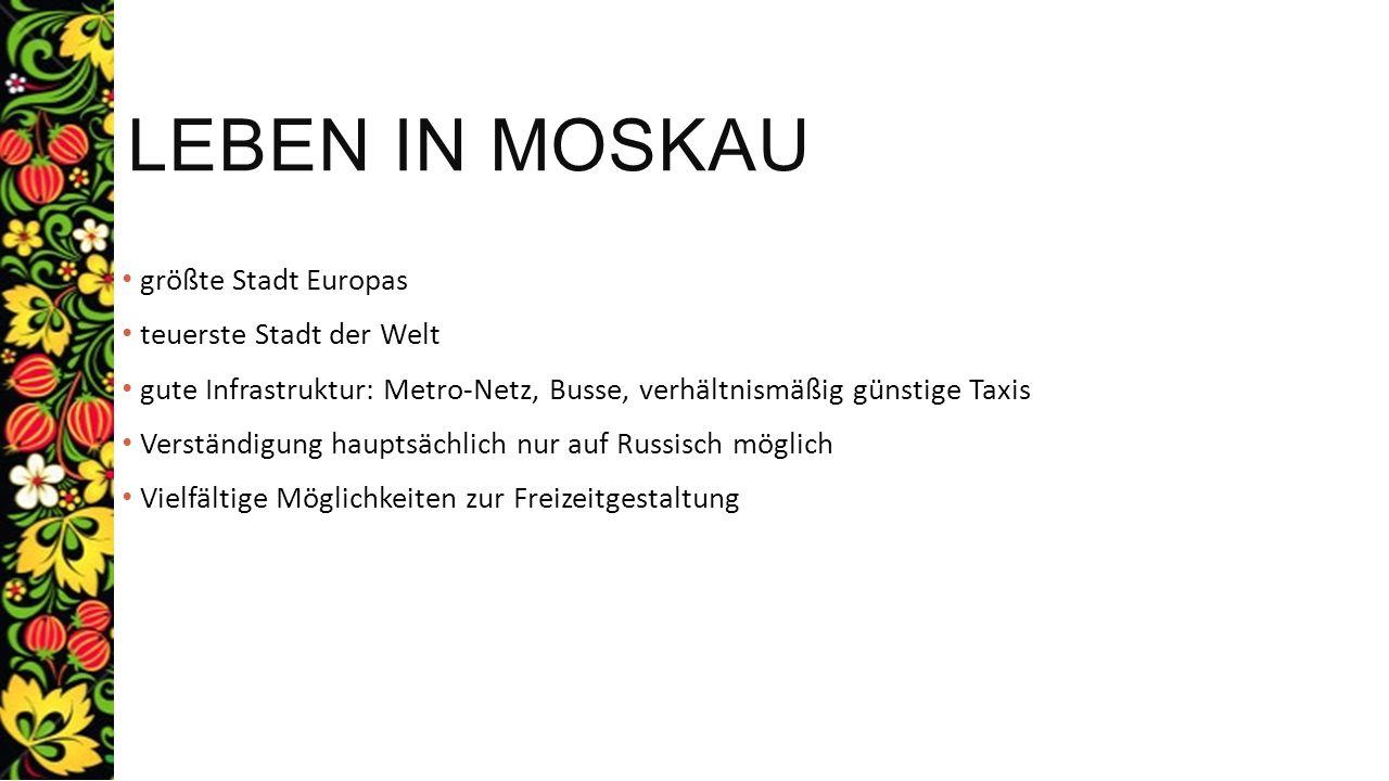 LEBEN IN MOSKAU größte Stadt Europas teuerste Stadt der Welt gute Infrastruktur: Metro-Netz, Busse, verhältnismäßig günstige Taxis Verständigung haupt
