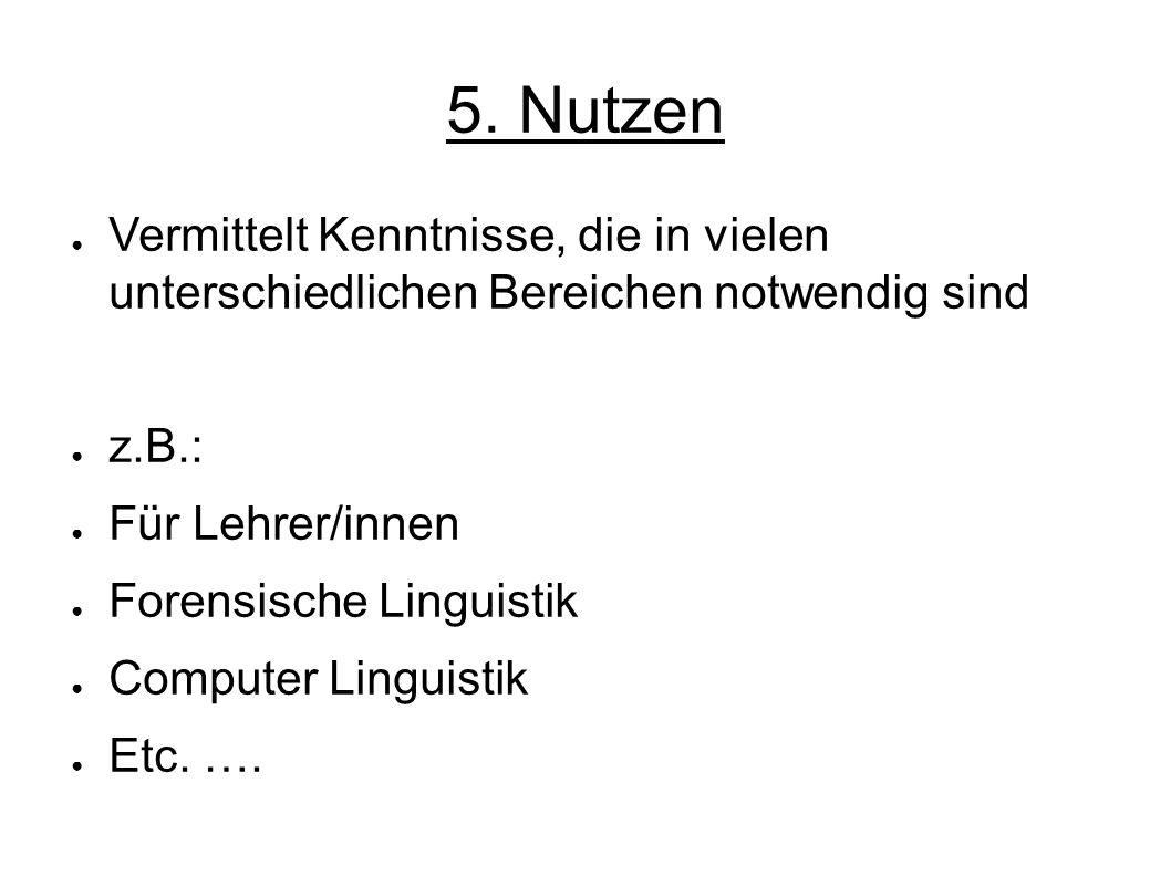 5. Nutzen Vermittelt Kenntnisse, die in vielen unterschiedlichen Bereichen notwendig sind z.B.: Für Lehrer/innen Forensische Linguistik Computer Lingu