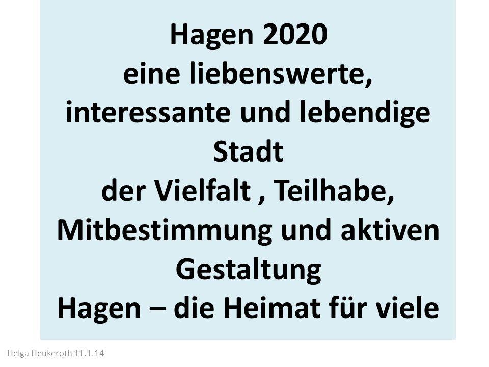 Hagen 2020 eine liebenswerte, interessante und lebendige Stadt der Vielfalt, Teilhabe, Mitbestimmung und aktiven Gestaltung Hagen – die Heimat für viele Helga Heukeroth 11.1.14