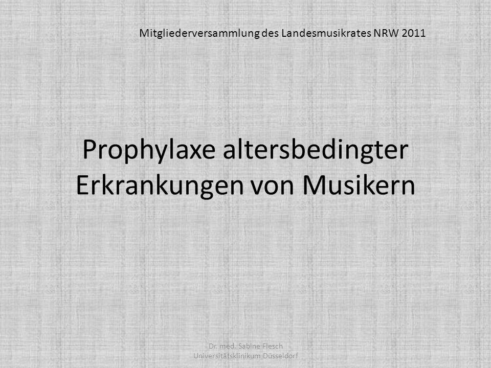 Prophylaxe altersbedingter Erkrankungen von Musikern Mitgliederversammlung des Landesmusikrates NRW 2011 Dr. med. Sabine Flesch Universitätsklinikum D
