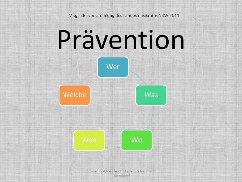 Prävention WerWasWoWenWelche Dr. med. Sabine Flesch Universitätsklinikum Düsseldorf Mitgliederversammlung des Landesmusikrates NRW 2011