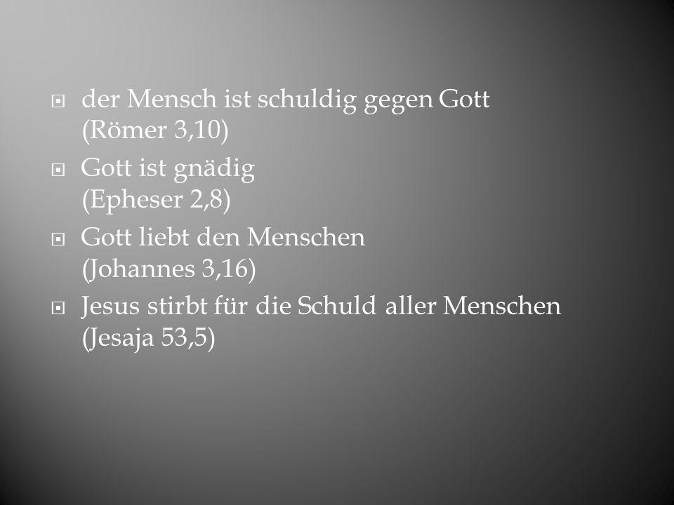 der Mensch ist schuldig gegen Gott (Römer 3,10) Gott ist gnädig (Epheser 2,8) Gott liebt den Menschen (Johannes 3,16) Jesus stirbt für die Schuld alle