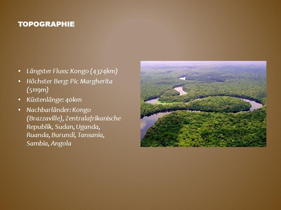 TOPOGRAPHIE Längster Fluss: Kongo (4374km) Höchster Berg: Pic Margherita (5119m) Küstenlänge: 40km Nachbarländer: Kongo (Brazzaville), Zentralafrikani