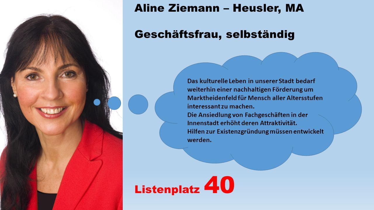 Aline Ziemann – Heusler, MA Geschäftsfrau, selbständig Listenplatz 40 Das kulturelle Leben in unserer Stadt bedarf weiterhin einer nachhaltigen Förder