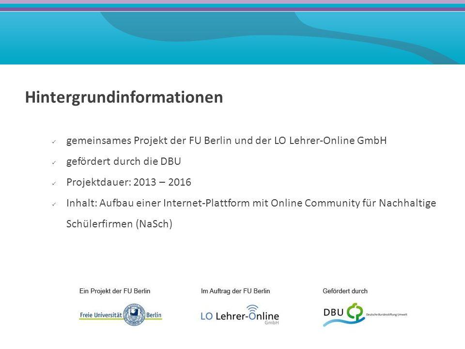 Hintergrundinformationen gemeinsames Projekt der FU Berlin und der LO Lehrer-Online GmbH gefördert durch die DBU Projektdauer: 2013 – 2016 Inhalt: Aufbau einer Internet-Plattform mit Online Community für Nachhaltige Schülerfirmen (NaSch)
