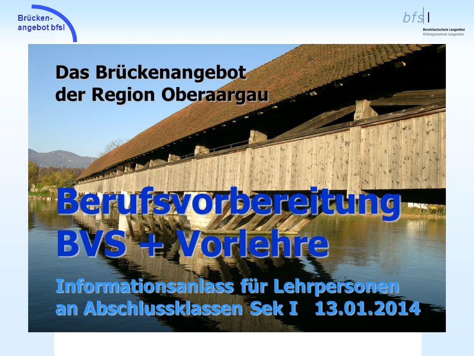Brücken- angebot bfsl Berufsvorbereitung BVS + Vorlehre Das Brückenangebot der Region Oberaargau Informationsanlass für Lehrpersonen an Abschlussklass