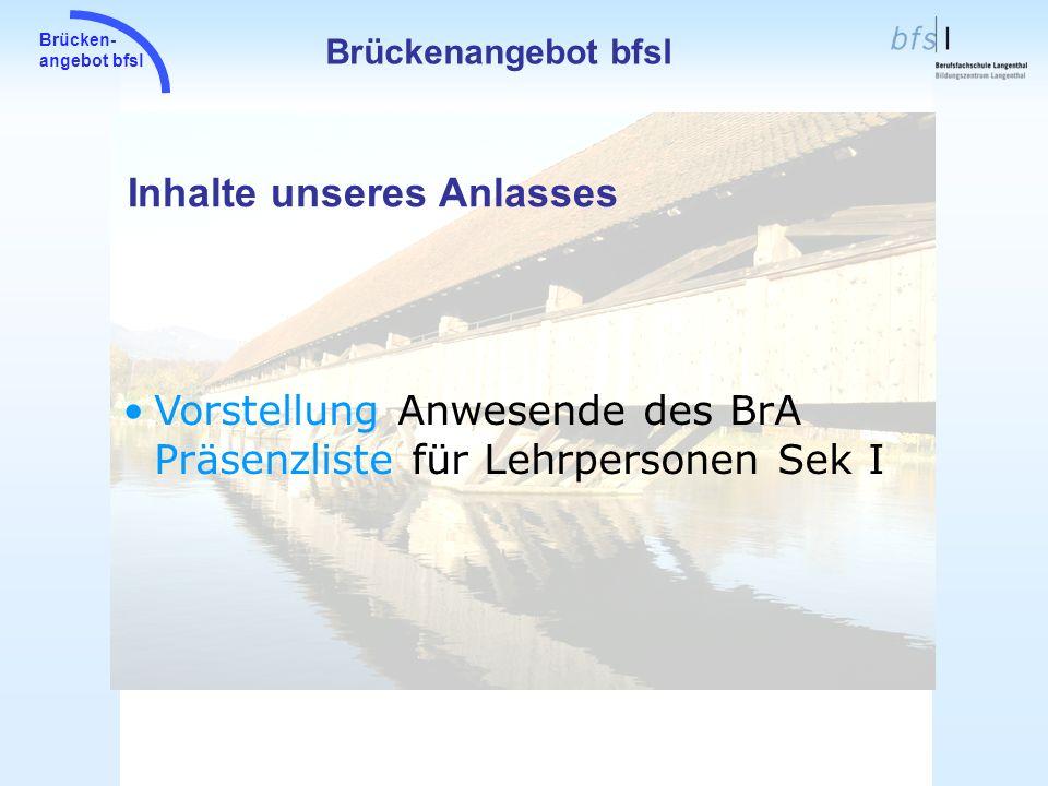 Brücken- angebot bfsl Inhalte unseres Anlasses Brückenangebot bfsl Vorstellung Anwesende des BrA Präsenzliste für Lehrpersonen Sek I
