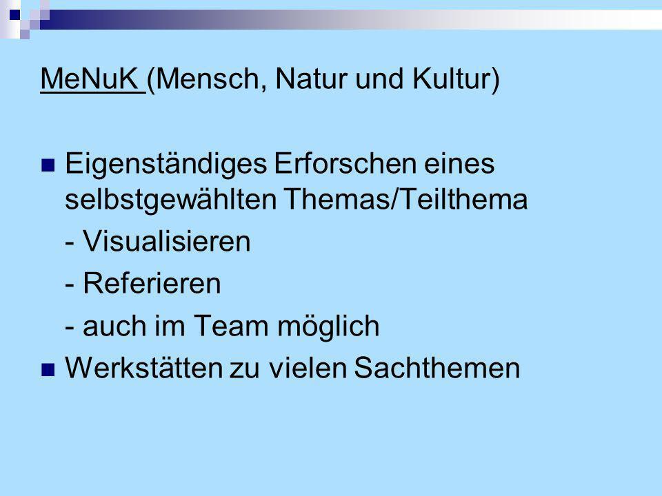 MeNuK (Mensch, Natur und Kultur) Eigenständiges Erforschen eines selbstgewählten Themas/Teilthema - Visualisieren - Referieren - auch im Team möglich Werkstätten zu vielen Sachthemen