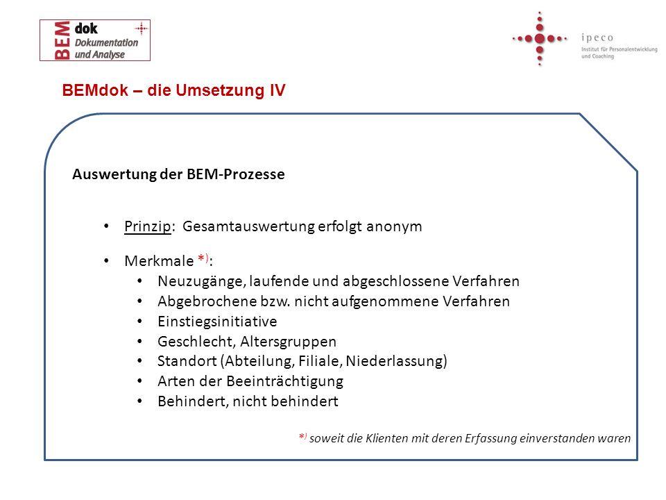 BEMdok – die Umsetzung IV Auswertung der BEM-Prozesse Prinzip: Gesamtauswertung erfolgt anonym Merkmale * ) : Neuzugänge, laufende und abgeschlossene Verfahren Abgebrochene bzw.