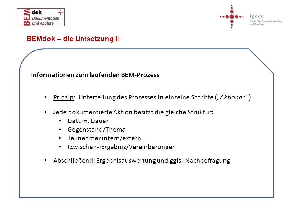 BEMdok – die Umsetzung II Informationen zum laufenden BEM-Prozess Prinzip: Unterteilung des Prozesses in einzelne Schritte (Aktionen) Jede dokumentier