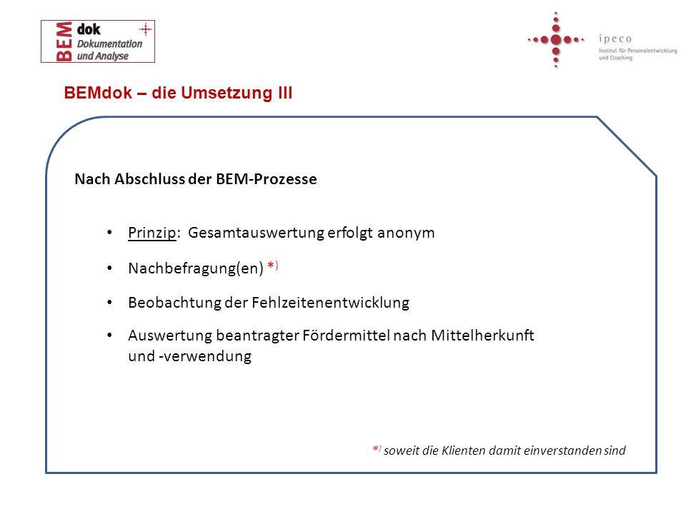 BEMdok – die Umsetzung III Nach Abschluss der BEM-Prozesse Prinzip: Gesamtauswertung erfolgt anonym Nachbefragung(en) * ) * ) soweit die Klienten damit einverstanden sind Beobachtung der Fehlzeitenentwicklung Auswertung beantragter Fördermittel nach Mittelherkunft und -verwendung