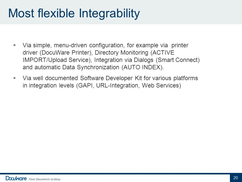 Most flexible Integrability Via simple, menu-driven configuration, for example via printer driver (DocuWare Printer), Directory Monitoring (ACTIVE IMPORT/Upload Service), Integration via Dialogs (Smart Connect) and automatic Data Synchronization (AUTO INDEX).