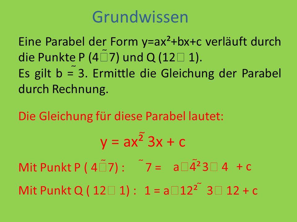 Eine Parabel der Form y=ax²+bx+c verläuft durch die Punkte P (4 7) und Q (12 1).